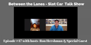 Between the Lanes Episode 47- Slot Car Talk Show
