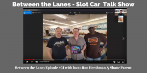 Between the Lanes - Slot Car Talk Show Episode 51