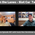 Between the Lanes - Slot Car Talk Show Ep 61