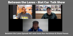 Between the Lanes - Slot Car Talk Show Ep 67