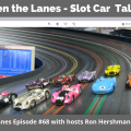 Between the Lanes - Slot Car Talk Show Ep 68
