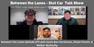 Between the Lanes - Slot Car Talk Show # 75