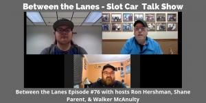 Between the Lanes - Slot Car Talk Show # 76