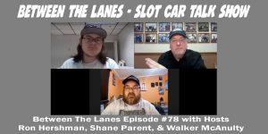 Between the Lanes - Slot Car Talk Show - Ep #78