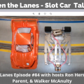 Between the Lanes - Slot Car Talk Show 84